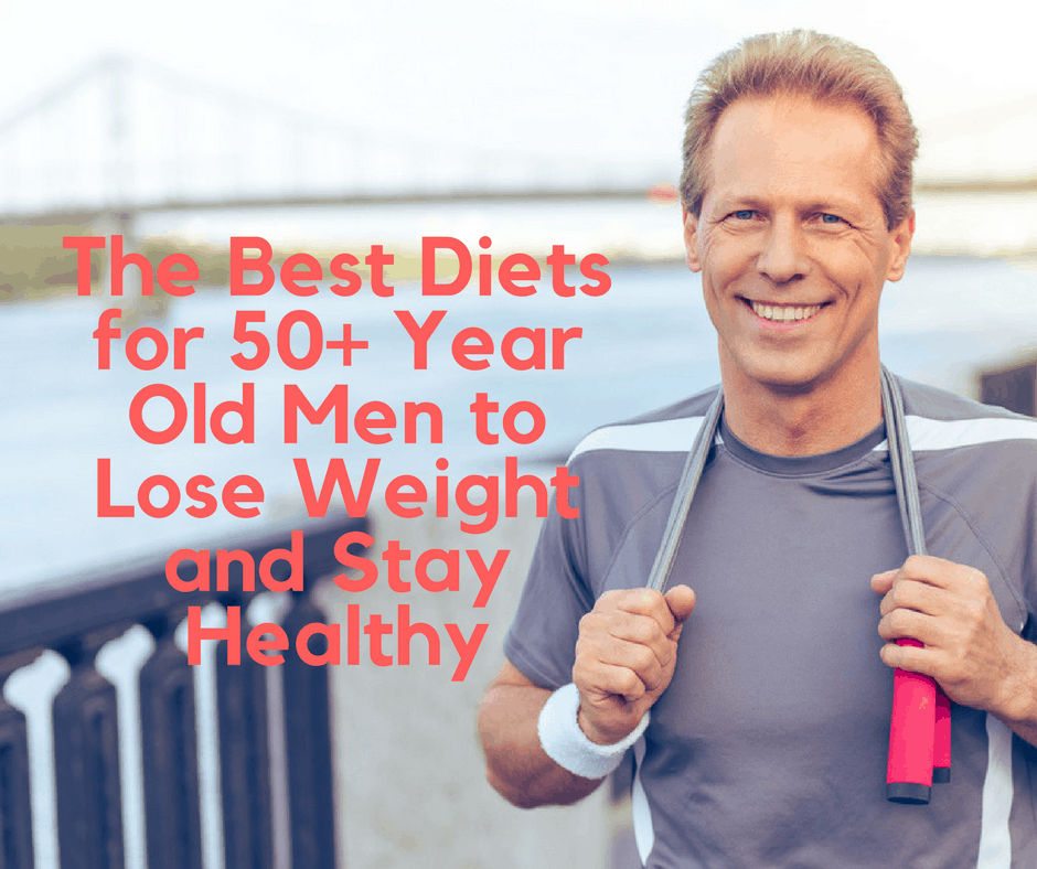 The Best Diets For 50 Year Old Men To Lose Weight And Stay