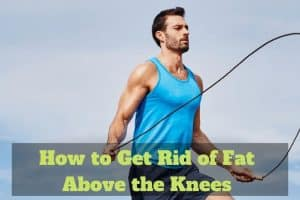 How to Get Rid of Fat Above the Knees